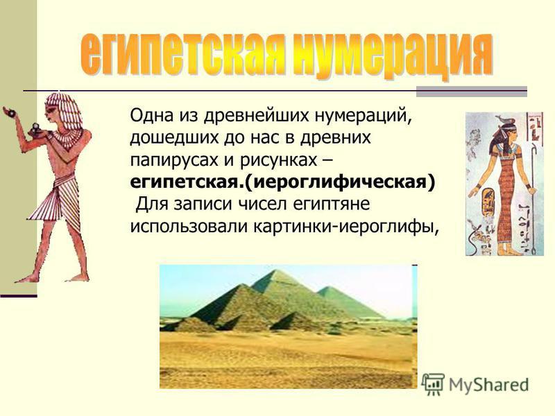 Одна из древнейших нумераций, дошедших до нас в древних папирусах и рисунках – египетская.(иероглифическая) Для записи чисел египтяне использовали картинки-иероглифы,
