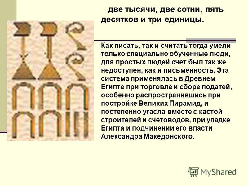 две тысячи, две сотни, пять десятков и три единицы. Как писать, так и считать тогда умели только специально обученные люди, для простых людей счет был так же недоступен, как и письменность. Эта система применялась в Древнем Египте при торговле и сбор