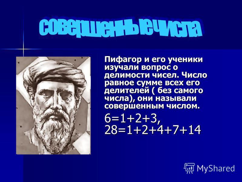 Пифагор и его ученики изучали вопрос о делимости чисел. Число равное сумме всех его делителей ( без самого числа), они называли совершенным числом. 6=1+2+3, 28=1+2+4+7+14