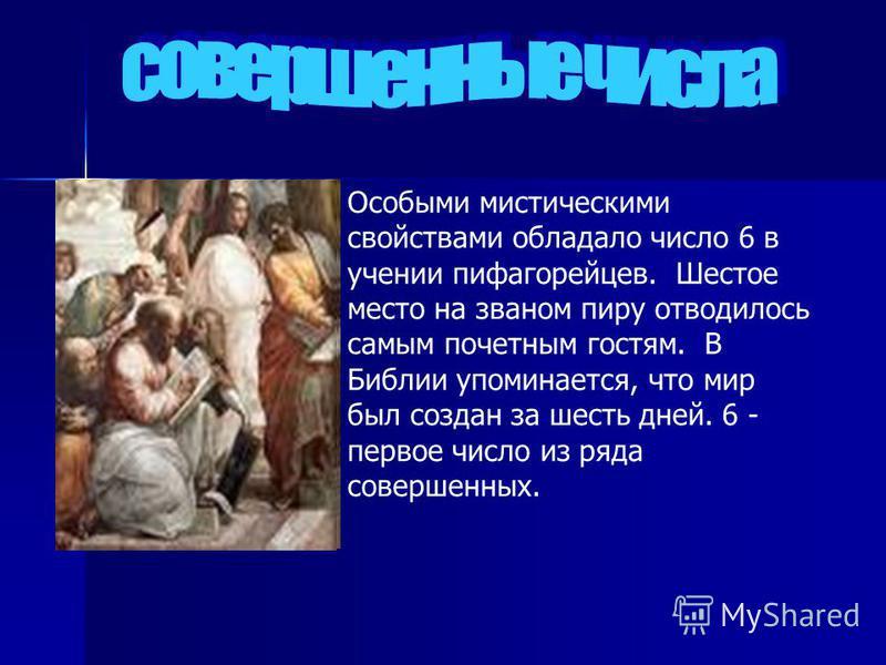 Особыми мистическими свойствами обладало число 6 в учении пифагорейцев. Шестое место на званом пиру отводилось самым почетным гостям. В Библии упоминается, что мир был создан за шесть дней. 6 - первое число из ряда совершенных.