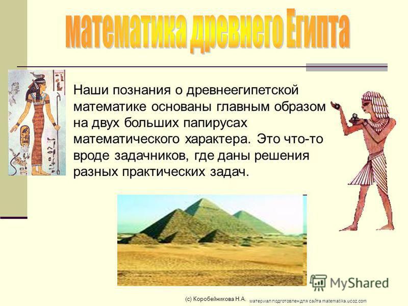 Наши познания о древнеегипетской математике основаны главным образом на двух больших папирусах математического характера. Это что-то вроде задачников, где даны решения разных практических задач. (c) Коробейникова Н.А. материал подготовлен для сайта m