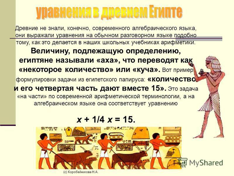 Древние не знали, конечно, современного алгебраического языка, они выражали уравнения на обычном разговорном языке подобно тому, как это делается в наших школьных учебниках арифметики. Величину, подлежащую определению, египтяне называли «уха», что пе