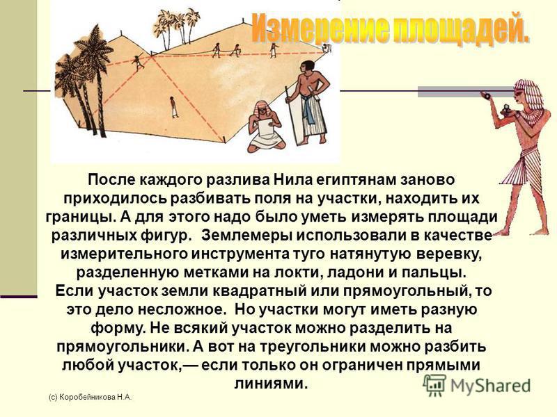 После каждого разлива Нила египтянам заново приходилось разбивать поля на участки, находить их границы. А для этого надо было уметь измерять площади различных фигур. Землемеры использовали в качестве измерительного инструмента туго натянутую веревку,