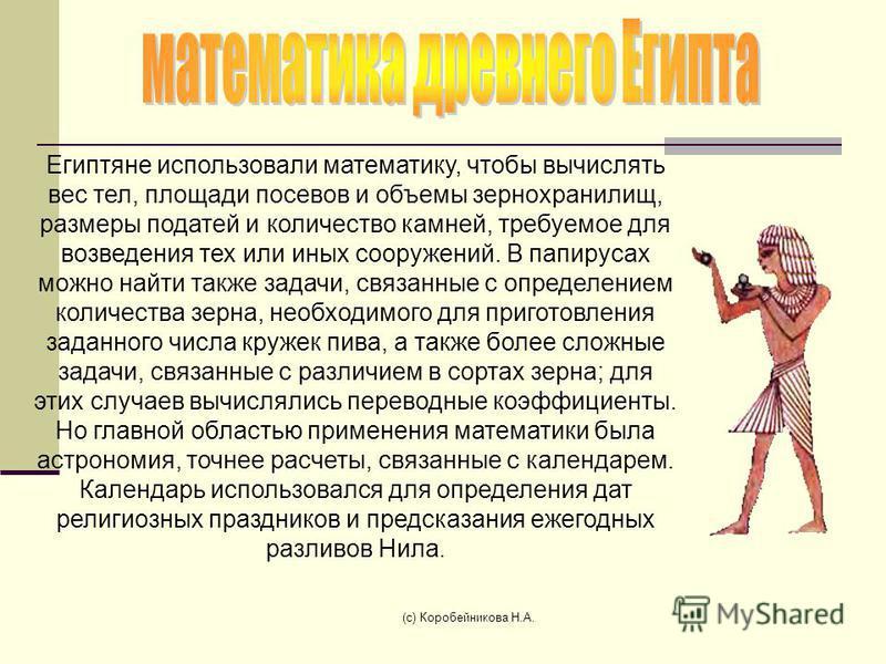 Египтяне использовали математику, чтобы вычислять вес тел, площади посевов и объемы зернохранилищ, размеры податей и количество камней, требуемое для возведения тех или иных сооружений. В папирусах можно найти также задачи, связанные с определением к