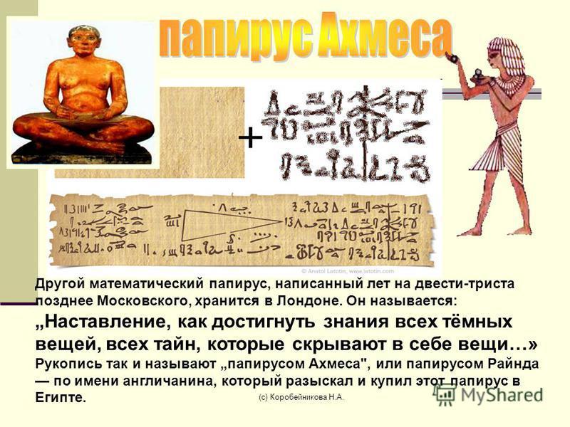 Другой математический папирус, написанный лет на двести-триста позднее Московского, хранится в Лондоне. Он называется: Наставление, как достигнуть знания всех тёмных вещей, всех тайн, которые скрывают в себе вещи…» Рукопись так и называют папирусом А