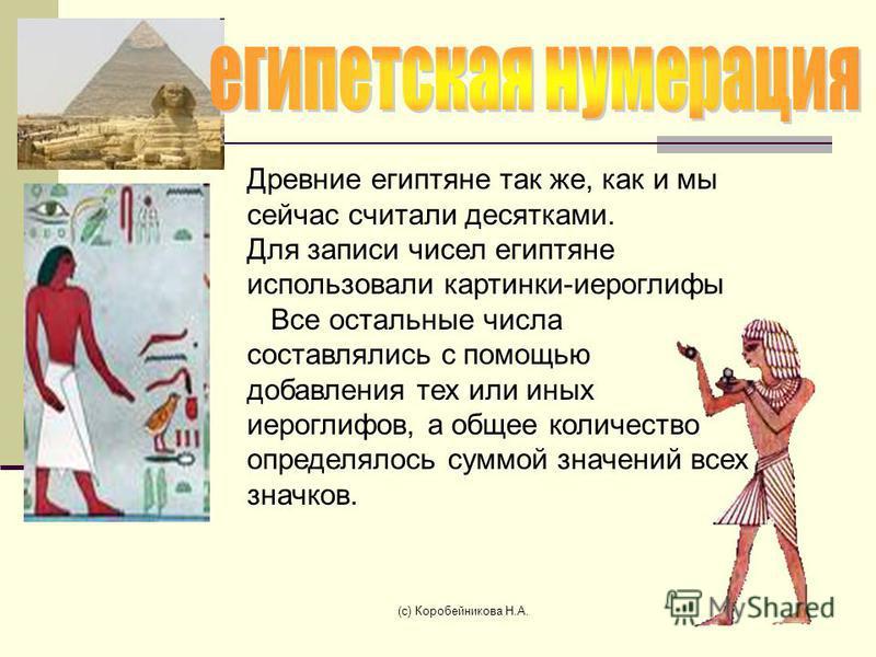 Древние египтяне так же, как и мы сейчас считали десятками. Для записи чисел египтяне использовали картинки-иероглифы Все остальные числа составлялись с помощью добавления тех или иных иероглифов, а общее количество определялось суммой значений всех