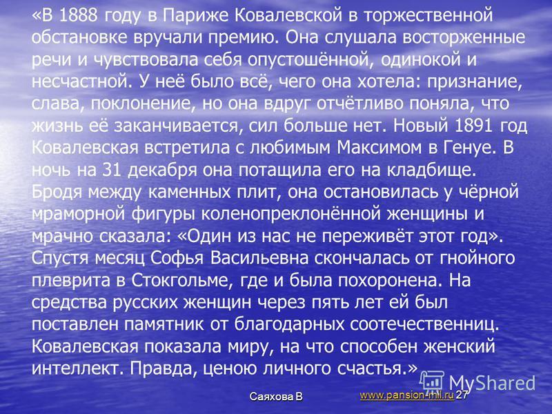 Саяхова В www.pansion-mil.ruwww.pansion-mil.ru 27 «В 1888 году в Париже Ковалевской в торжественной обстановке вручали премию. Она слушала восторженные речи и чувствовала себя опустошённой, одинокой и несчастной. У неё было всё, чего она хотела: приз