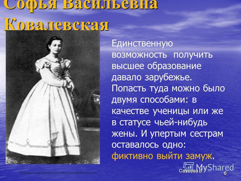 Саяхова В 6 Софья Васильевна Ковалевская Единственную возможность получить высшее образование давало зарубежье. Попасть туда можно было двумя способами: в качестве ученицы или же в статусе чьей-нибудь жены. И упертым сестрам оставалось одно: фиктивно