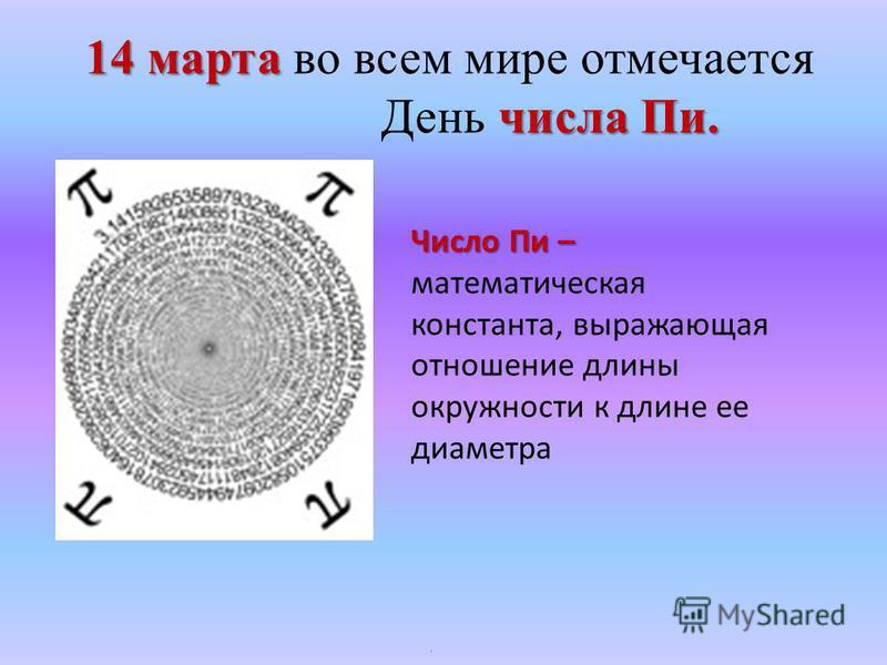 14 марта 14 марта во всем мире отмечается числа Пи. День числа Пи. Число Пи – Число Пи – математическая константа, выражающая отношение длины окружности к длине ее диаметра.