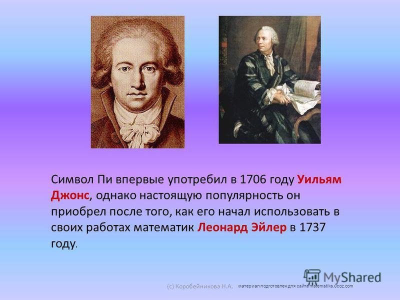 Символ Пи впервые употребил в 1706 году Уильям Джонс, однако настоящую популярность он приобрел после того, как его начал использовать в своих работах математик Леонард Эйлер в 1737 году. (c) Коробейникова Н.А. материал подготовлен для сайта matemati