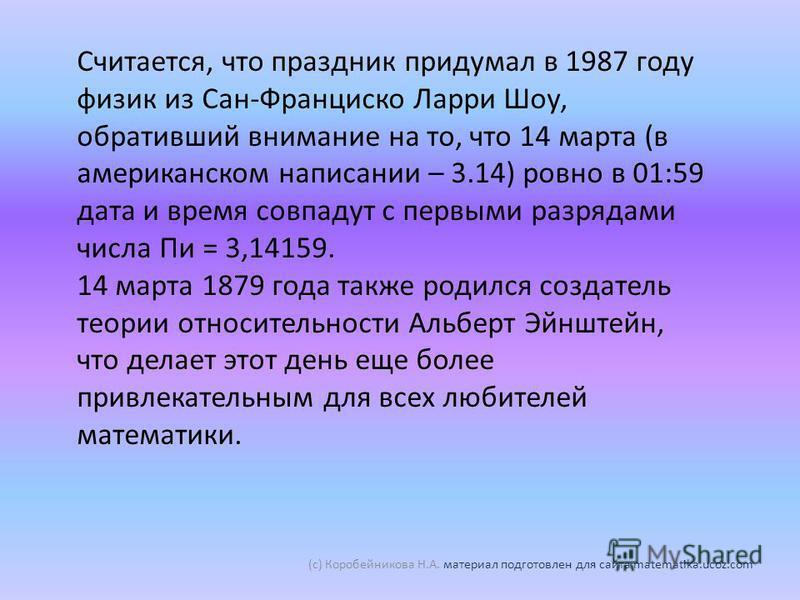 Считается, что праздник придумал в 1987 году физик из Сан-Франциско Ларри Шоу, обративший внимание на то, что 14 марта (в американском написании – 3.14) ровно в 01:59 дата и время совпадут с первыми разрядами числа Пи = 3,14159. 14 марта 1879 года та