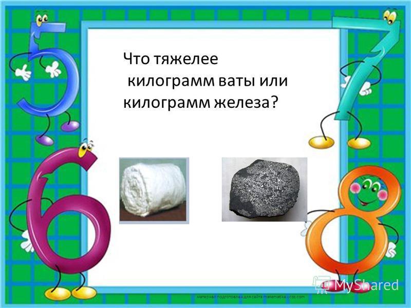 Что тяжелее килограмм ваты или килограмм железа? материал подготовлен для сайта matematika.ucoz.com