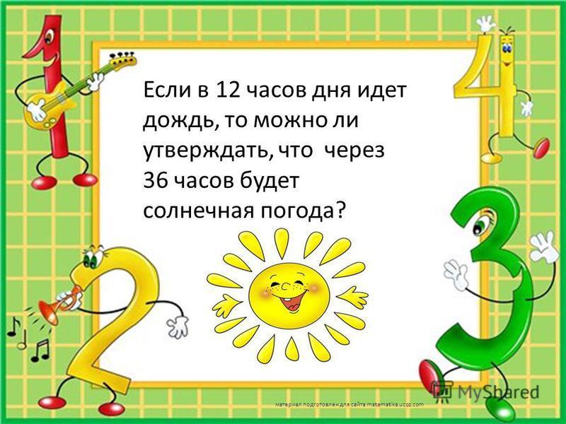 Если в 12 часов дня идет дождь, то можно ли утверждать, что через 36 часов будет солнечная погода? материал подготовлен для сайта matematika.ucoz.com