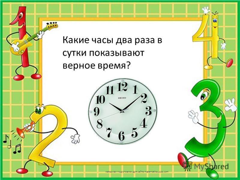 Какие часы два раза в сутки показывают верное время? материал подготовлен для сайта matematika.ucoz.com