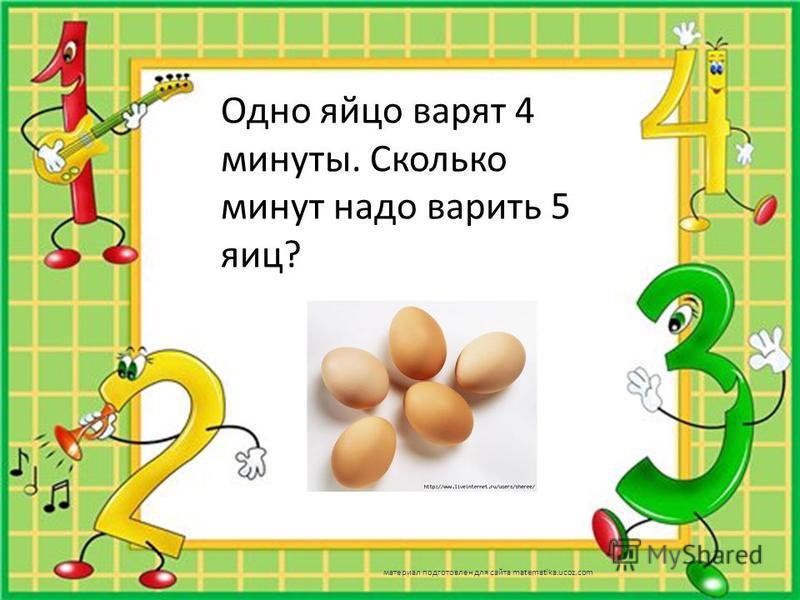 Одно яйцо варят 4 минуты. Сколько минут надо варить 5 яиц? материал подготовлен для сайта matematika.ucoz.com