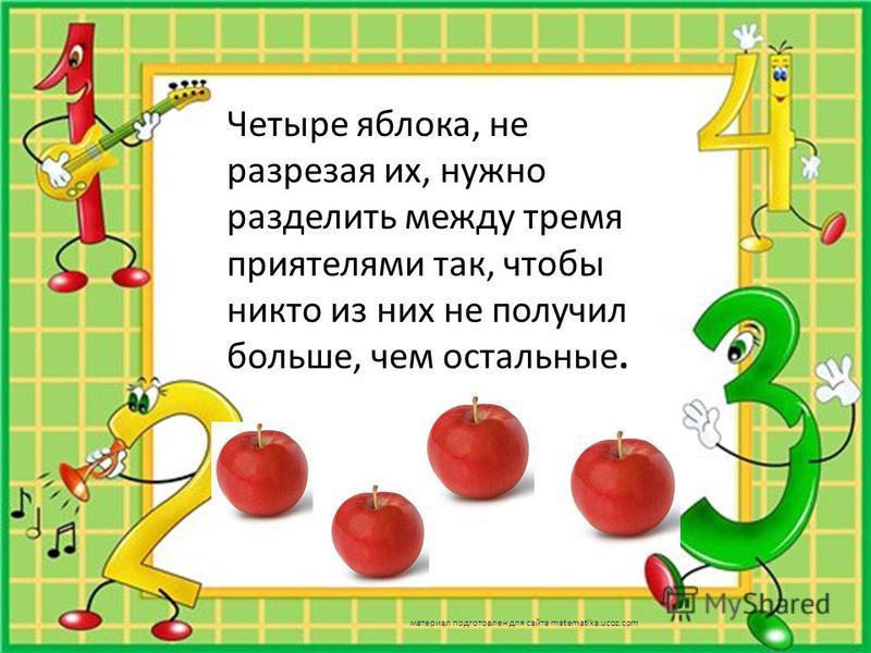 Четыре яблока, не разрезая их, нужно разделить между тремя приятелями так, чтобы никто из них не получил больше, чем остальные. материал подготовлен для сайта matematika.ucoz.com