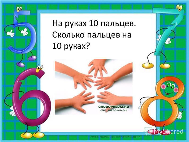 На руках 10 пальцев. Сколько пальцев на 10 руках? 50 материал подготовлен для сайта matematika.ucoz.com