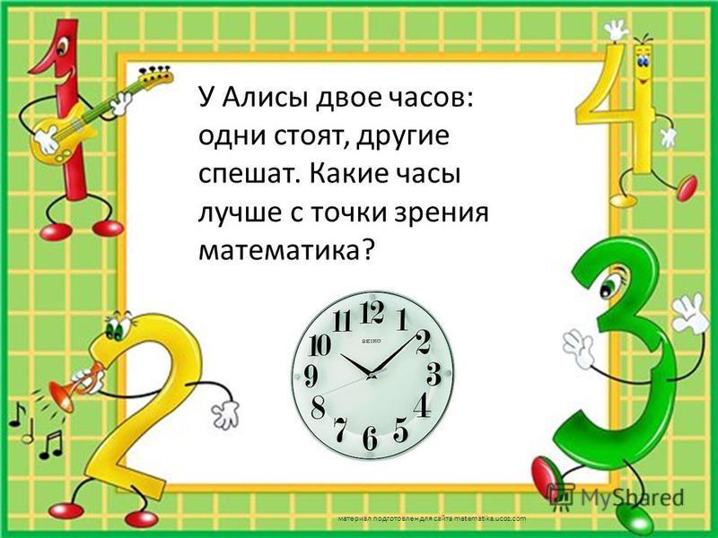 У Алисы двое часов: одни стоят, другие спешат. Какие часы лучше с точки зрения математика? Которые стоят т к они показывают правильно время 2 раза в сутки материал подготовлен для сайта matematika.ucoz.com