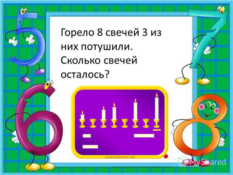 Горело 8 свечей 3 из них потушили. Сколько свечей осталось? материал подготовлен для сайта matematika.ucoz.com