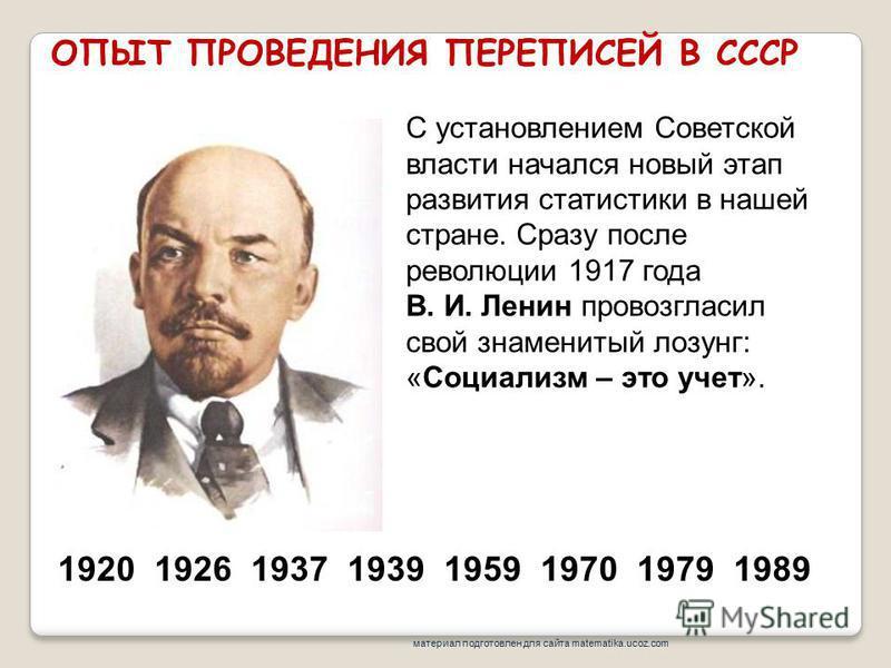 ОПЫТ ПРОВЕДЕНИЯ ПЕРЕПИСЕЙ В СССР 1920 1926 1937 1939 1959 1970 1979 1989 С установлением Советской власти начался новый этап развития статистики в нашей стране. Сразу после революции 1917 года В. И. Ленин провозгласил свой знаменитый лозунг: «Социали