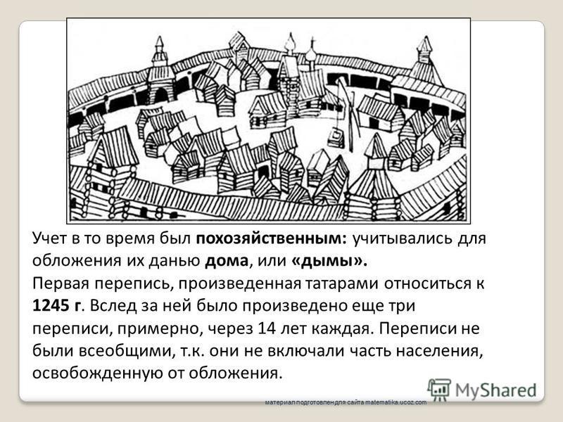 Учет в то время был по хозяйственным: учитывались для обложения их данью дома, или «дымы». Первая перепись, произведенная татарами относиться к 1245 г. Вслед за ней было произведено еще три переписи, примерно, через 14 лет каждая. Переписи не были вс