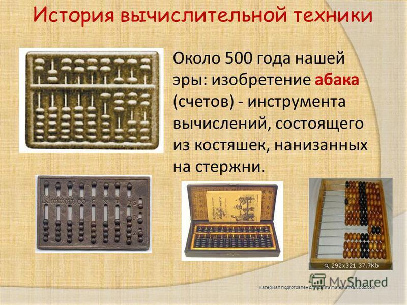 Около 500 года нашей эры: изобретение абака (счетов) - инструмента вычислений, состоящего из костяшек, нанизанных на стержни. История вычислительной техники материал подготовлен для сайта matematika.ucoz.com