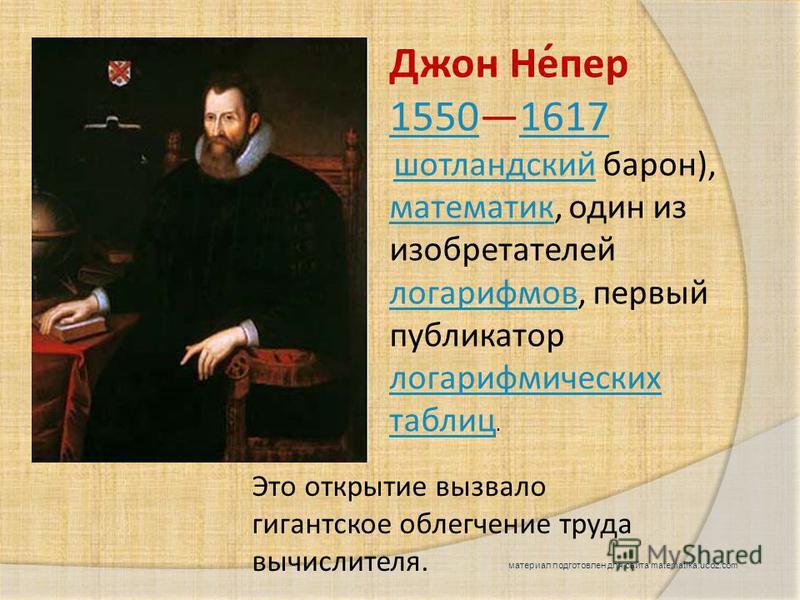 Это открытие вызвало гигантское облегчение труда вычислителя. Джон Не́пер 155015501617 1617 шотландский барон), математик, один из изобретателей логарифмов, первый публикатор логарифмических таблиц. шотландский математик логарифмов логарифмических та