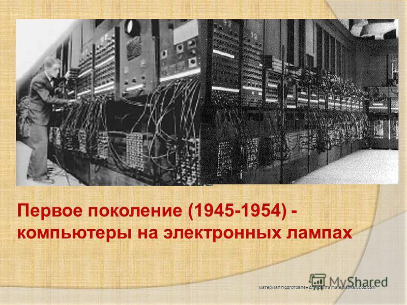 Первое поколение (1945-1954) - компьютеры на электронных лампах материал подготовлен для сайта matematika.ucoz.com