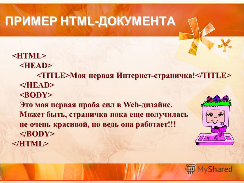 ПРИМЕР HTML-ДОКУМЕНТА Моя первая Интернет-страничка! Моя первая Интернет-страничка! Это моя первая проба сил в Web-дизайне. Может быть, страничка пока еще получилась не очень красивой, но ведь она работает!!!