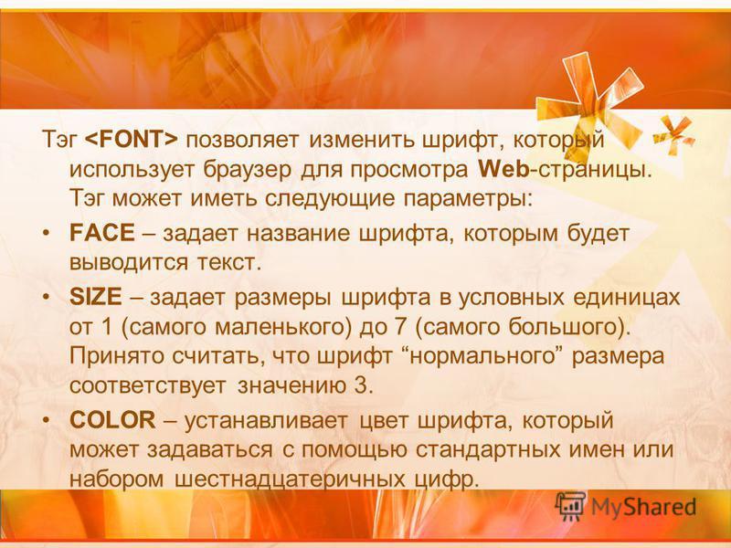 Тэг позволяет изменить шрифт, который использует браузер для просмотра Web-страницы. Тэг может иметь следующие параметры: FACE – задает название шрифта, которым будет выводится текст. SIZE – задает размеры шрифта в условных единицах от 1 (самого мале