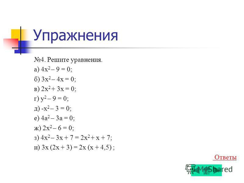 Упражнения 4. Решите уравнения. a) 4x 2 – 9 = 0; б) 3x 2 – 4 х = 0; в) 2x 2 + 3 х = 0; г) у 2 – 9 = 0; д) -x 2 – 3 = 0; е) 4 а 2 – 3 а = 0; ж) 2x 2 – 6 = 0; з) 4x 2 – 3 х + 7 = 2x 2 + х + 7; и) 3 х (2 х + 3) = 2 х (х + 4,5) ; Ответы