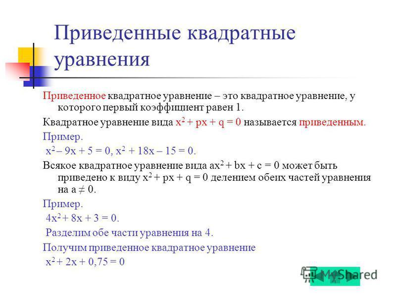 Приведенные квадратные уравнения Приведенное квадратное уравнение – это квадратное уравнение, у которого первый коэффициент равен 1. Квадратное уравнение вида x 2 + px + q = 0 называется приведенным. Пример. x 2 – 9 х + 5 = 0, x 2 + 18 х – 15 = 0. Вс
