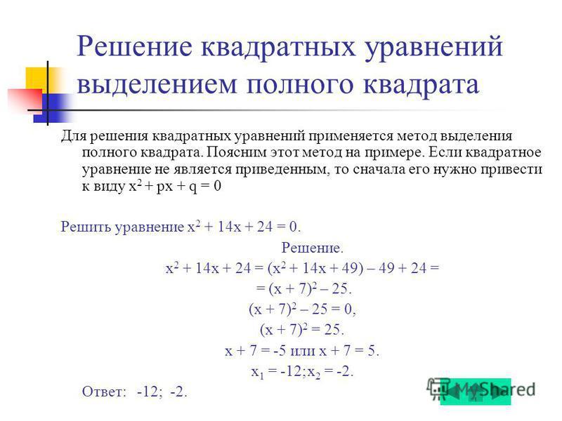 Решение квадратных уравнений выделением полного квадрата Для решения квадратных уравнений применяется метод выделения полного квадрата. Поясним этот метод на примере. Если квадратное уравнение не является приведенным, то сначала его нужно привести к