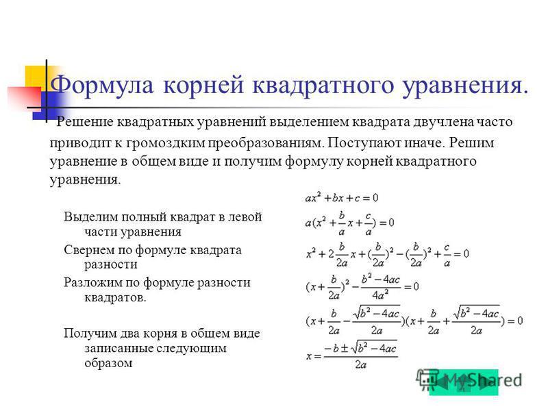 Формула корней квадратного уравнения. Решение квадратных уравнений выделением квадрата двучлена часто приводит к громоздким преобразованиям. Поступают иначе. Решим уравнение в общем виде и получим формулу корней квадратного уравнения. Выделим полный