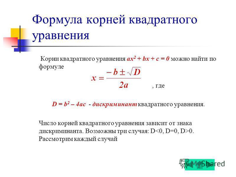 Формула корней квадратного уравнения Корни квадратного уравнения ах 2 + bx + c = 0 можно найти по формуле, где D = b 2 – 4ac - дискриминант квадратного уравнения. Число корней квадратного уравнения зависит от знака дискриминанта. Возможны три случая: