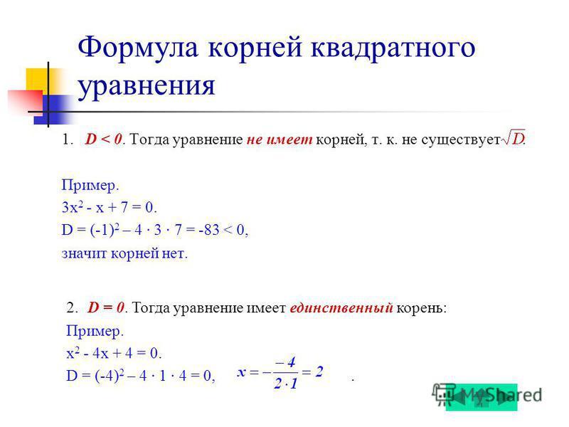 Формула корней квадратного уравнения 1. D < 0. Тогда уравнение не имеет корней, т. к. не существует. Пример. 3 х 2 - x + 7 = 0. D = (-1) 2 – 4 3 7 = -83 < 0, значит корней нет. 2. D = 0. Тогда уравнение имеет единственный корень: Пример. х 2 - 4x + 4