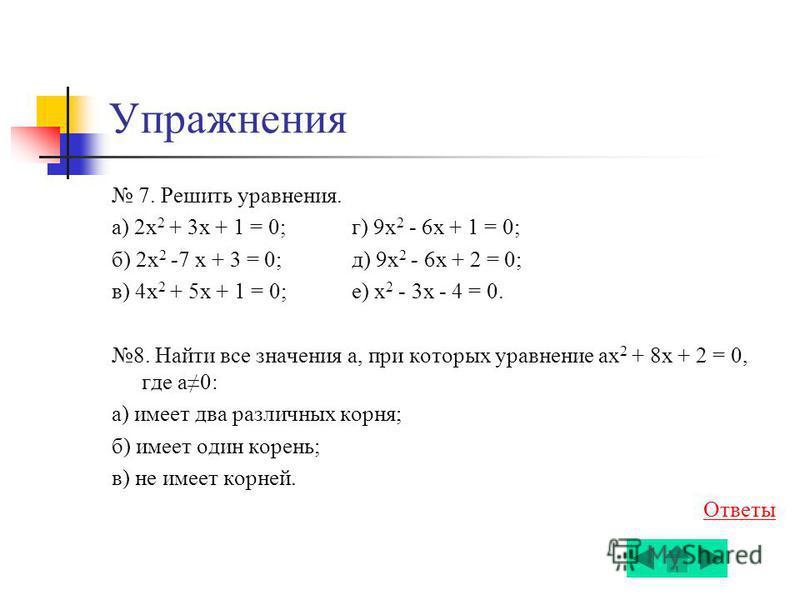 Упражнения 7. Решить уравнения. а) 2 х 2 + 3x + 1 = 0; г) 9 х 2 - 6x + 1 = 0; б) 2 х 2 -7 x + 3 = 0; д) 9 х 2 - 6x + 2 = 0; в) 4 х 2 + 5x + 1 = 0; е) х 2 - 3x - 4 = 0. 8. Найти все значения а, при которых уравнение ах 2 + 8x + 2 = 0, где а 0: а) имее
