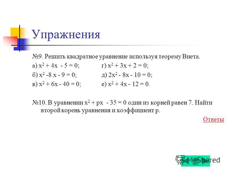 Упражнения 9. Решить квадратное уравнение используя теорему Виета. а) х 2 + 4x - 5 = 0; г) х 2 + 3x + 2 = 0; б) х 2 -8 x - 9 = 0; д) 2 х 2 - 8x - 10 = 0; в) х 2 + 6x - 40 = 0; е) х 2 + 4x - 12 = 0. 10. В уравнении х 2 + px - 35 = 0 один из корней рав