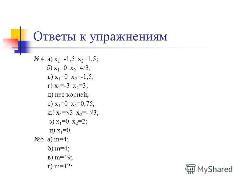Ответы к упражнениям 4. а) х 1 =-1,5 х 2 =1,5; б) х 1 =0 х 2 =4/3; в) х 1 =0 х 2 =-1,5; г) х 1 =-3 х 2 =3; д) нет корней; е) х 1 =0 х 2 =0,75; ж) х 1 =3 х 2 =- 3; з) х 1 =0 х 2 =2; и) х 1 =0. 5. а) m=4; б) m=4; в) m=49; г) m=12;