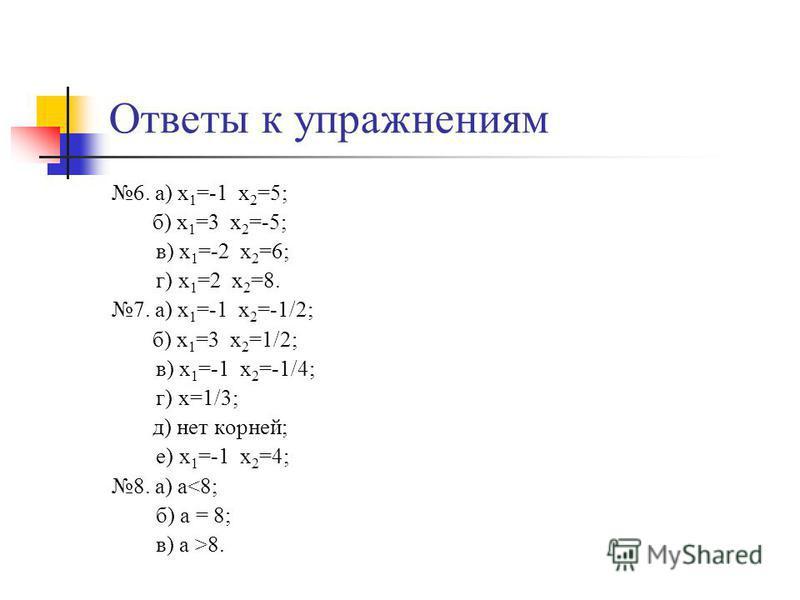 Ответы к упражнениям 6. а) х 1 =-1 х 2 =5; б) х 1 =3 х 2 =-5; в) х 1 =-2 х 2 =6; г) х 1 =2 х 2 =8. 7. а) х 1 =-1 х 2 =-1/2; б) х 1 =3 х 2 =1/2; в) х 1 =-1 х 2 =-1/4; г) х=1/3; д) нет корней; е) х 1 =-1 х 2 =4; 8. а) а<8; б) а = 8; в) а >8.