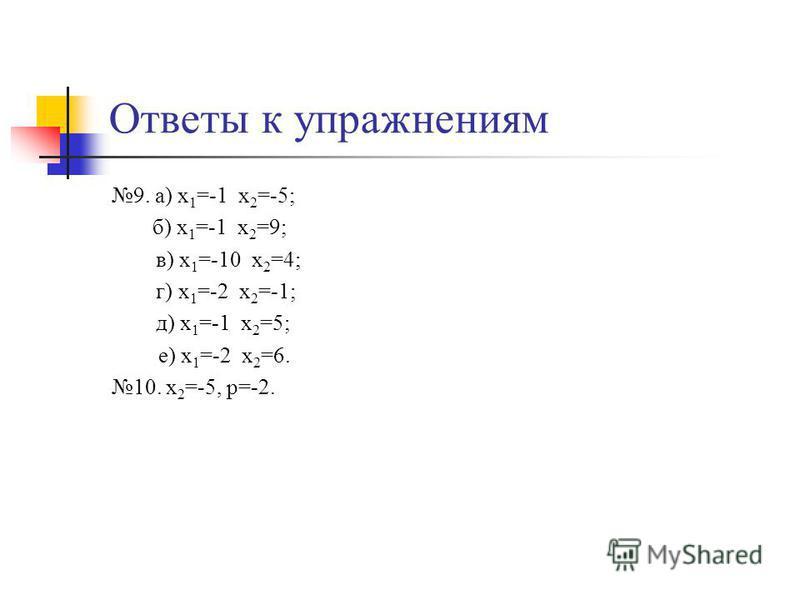 Ответы к упражнениям 9. а) х 1 =-1 х 2 =-5; б) х 1 =-1 х 2 =9; в) х 1 =-10 х 2 =4; г) х 1 =-2 х 2 =-1; д) х 1 =-1 х 2 =5; е) х 1 =-2 х 2 =6. 10. х 2 =-5, р=-2.