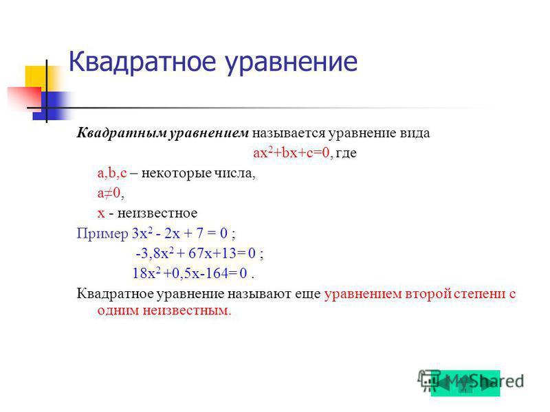Квадратное уравнение Квадратным уравнением называется уравнение вида ax 2 +bx+c=0, где a,b,c – некоторые числа, а 0, х - неизвестное Пример 3 х 2 - 2x + 7 = 0 ; -3,8 х 2 + 67x+13= 0 ; 18 х 2 +0,5 х-164= 0. Квадратное уравнение называют еще уравнением