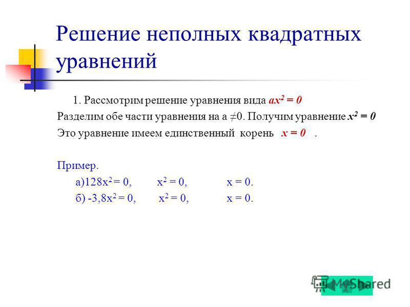 Решение неполных квадратных уравнений 1. Рассмотрим решение уравнения вида ах 2 = 0 Разделим обе части уравнения на а 0. Получим уравнение х 2 = 0 Это уравнение имеем единственный корень х = 0. Пример. а)128 х 2 = 0, х 2 = 0, х = 0. б) -3,8 х 2 = 0,