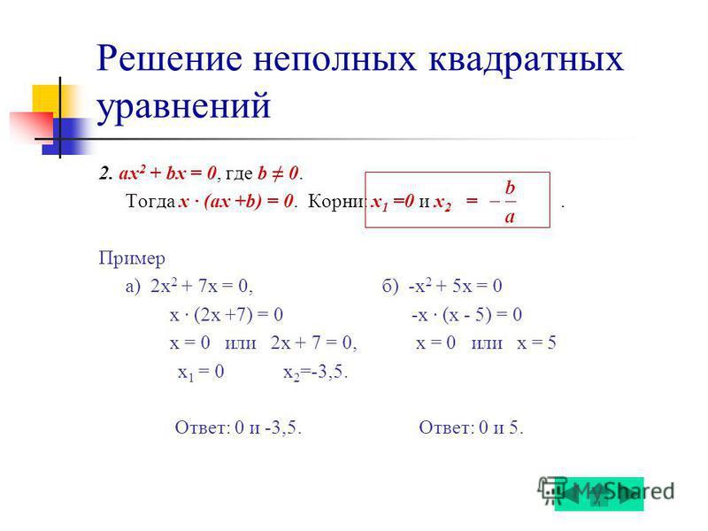Решение неполных квадратных уравнений 2. ах 2 + bx = 0, где b 0. Тогда x (ax +b) = 0. Корни: х 1 =0 и х 2 =. Пример а) 2 х 2 + 7x = 0, б) -х 2 + 5x = 0 x (2x +7) = 0 -x (x - 5) = 0 х = 0 или 2 х + 7 = 0, х = 0 или х = 5 х 1 = 0 х 2 =-3,5. Ответ: 0 и