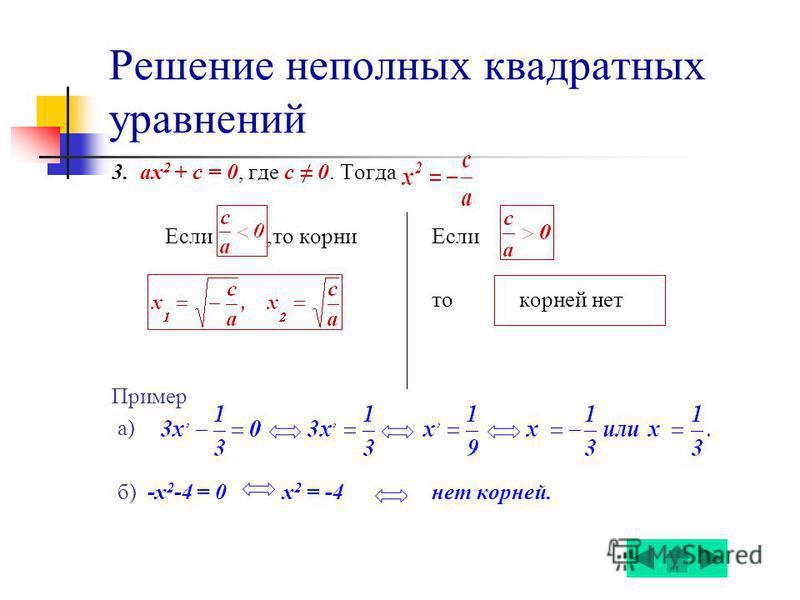 Решение неполных квадратных уравнений 3. ах 2 + c = 0, где с 0. Тогда Если,то корни Если то корней нет Пример а) б) -х 2 -4 = 0 х 2 = -4 нет корней.