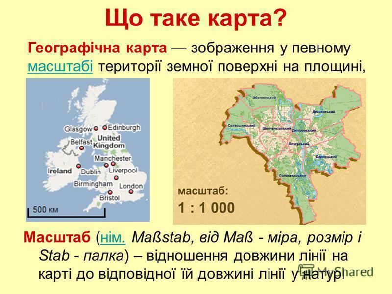 Що таке карта? Масштаб (нім. Maßstab, від Maß - міра, розмір і Stab - палка) – відношення довжини лінії на карті до відповідної їй довжині лінії у натурінім. Географічна карта зображення у певному масштабі території земної поверхні на площині,масштаб