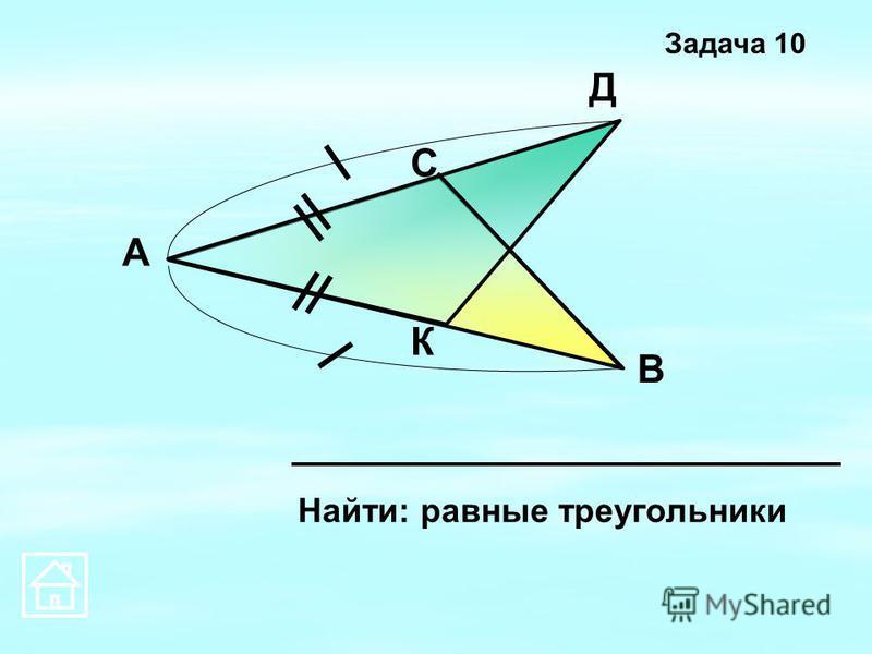 К Д С В А Найти: равные треугольники Задача 10