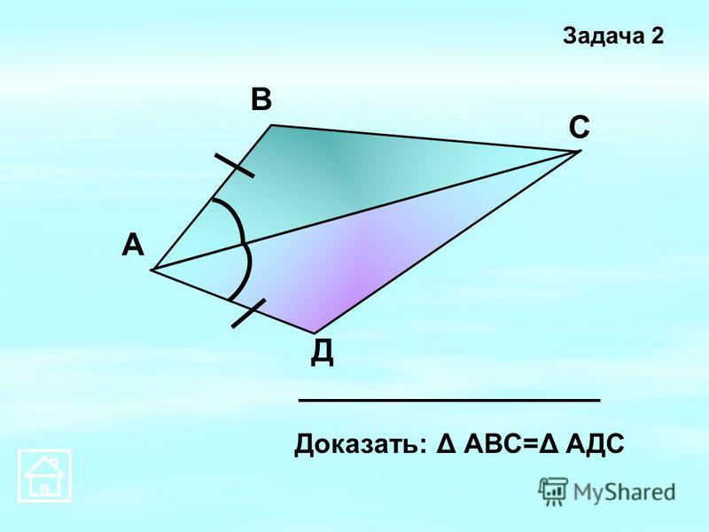 А В С Д Доказать: Δ АВС=Δ АДС Задача 2