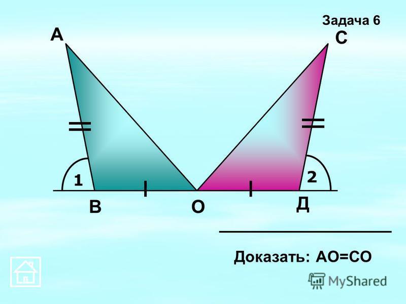1 2 А Д С ОВ Доказать: АО=СО Задача 6