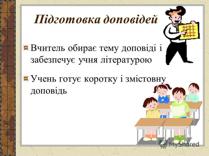 Підготовка доповідей Вчитель обирає тему доповіді і забезпечує учня літературою Учень готує коротку і змістовну доповідь